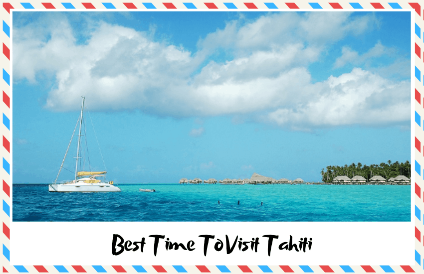 The Best Time To Visit Tahiti – Enjoy the Good Weather!